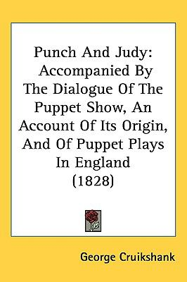Punch and Judy: Accompanied by the Dialogue of the Puppet Show, an Account of Its Origin, and of Puppet Plays in England (1828) 9781437190885