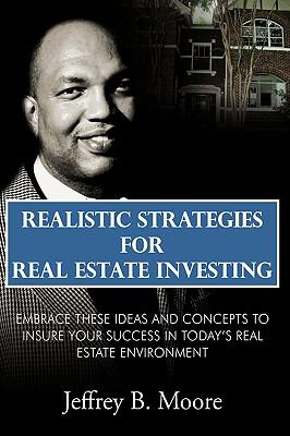 Realistic Strategies for Real Estate Investing: Embrace These Ideas and Concepts to Insure Your Success in Today's Real Estate Environment 9781438950075