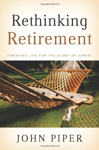 Rethinking Retirement: Finishing Life for the Glory of Christ 9781433503993
