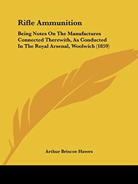Rifle Ammunition: Being Notes on the Manufactures Connected Therewith, as Conducted in the Royal Arsenal, Woolwich (1859) 9781437053432