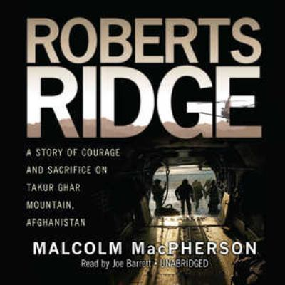 Roberts Ridge: A Story of Courage and Sacrifice on Takur Ghar Mountain, Afghanistan 9781433245411