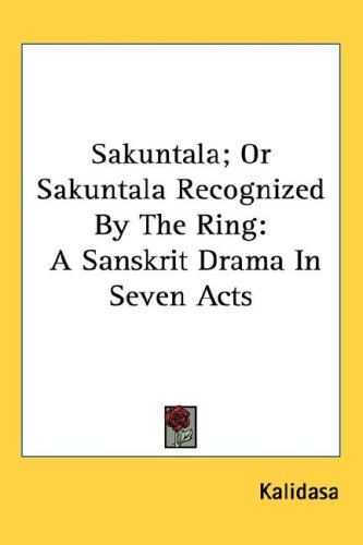 Sakuntala; Or Sakuntala Recognized by the Ring: A Sanskrit Drama in Seven Acts 9781432613976