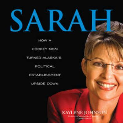 Sarah: How a Hockey Mom Turned Alaska's Political Establishment Upside Down 9781433267864