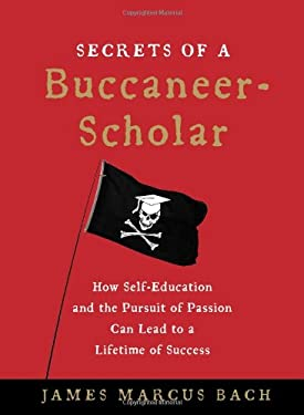 Secrets of a Buccaneer-Scholar: How Self-Education and the Pursuit of Passion Can Lead to a Lifetime of Success 9781439109083