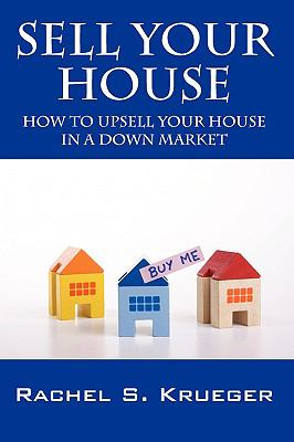 Sell Your House: How to Upsell Your House in a Down Market 9781432737283