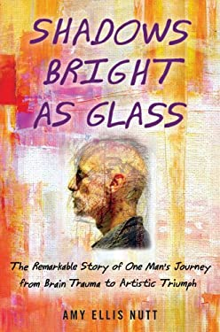 Shadows Bright as Glass: The Remarkable Story of One Man's Journey from Brain Trauma to Artistic Triumph 9781439143100