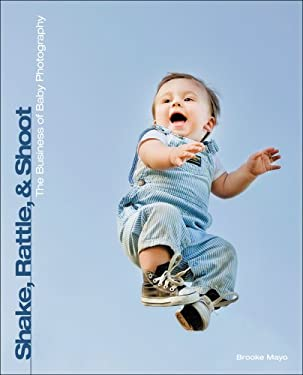 Shake, Rattle, and Shoot: The Business of Baby Photography 9781435457744