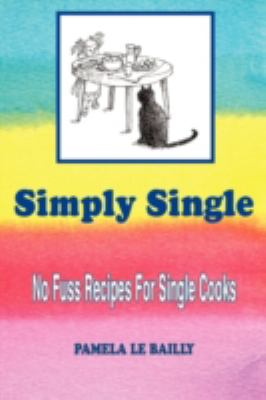 Simply Single: No Fuss Recipes for Single Cooks. 9781434388452