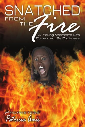 Snatched from the Fire: A Young Woman's Life Consumed by Darkness 9781434336064