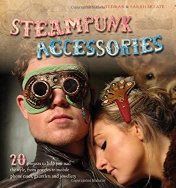 Steampunk Accessories: 20 Projects to Help You Nail the Style 9781438000947