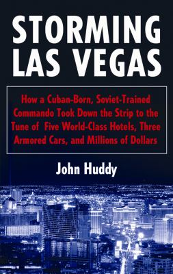 Storming Las Vegas: How a Cuban-Born, Soviet-Trained Commando Took Down the Strip to the Tune of Five World-Class Hotels, Three Armored Ca 9781433233722