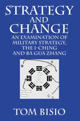 Strategy and Change: An Examination of Military Strategy, the I-Ching and Ba Gua Zhang 9781432750558