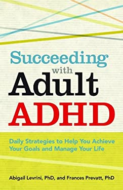 Succeeding with Adult ADHD: Daily Strategies to Help You Achieve Your Goals and Manage Your Life 9781433811258
