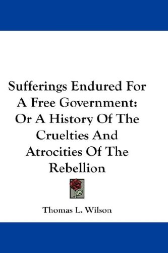 Sufferings Endured for a Free Government: Or a History of the Cruelties and Atrocities of the Rebellion