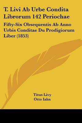 T. Livi AB Urbe Condita Librorum 142 Periochae: Fifty-Six Obsequentis AB Anno Urbis Conditae Du Prodigiorum Liber (1853) 9781437067637