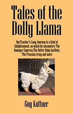 Tales of the Dolly Llama: Oneteacher's Long Journey to a Kind of Enlightenment, on Which He Encounters the Dowager Empress, the Better Baby Inst 9781432706456