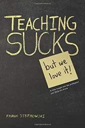Teaching Sucks - But We Love It Anyway! a Little Insight Into the Profession You Think You Know 21150756