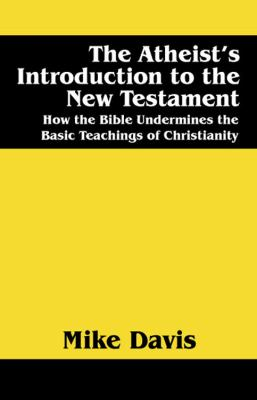 The Atheist's Introduction to the New Testament: How the Bible Undermines the Basic Teachings of Christianity 9781432726911