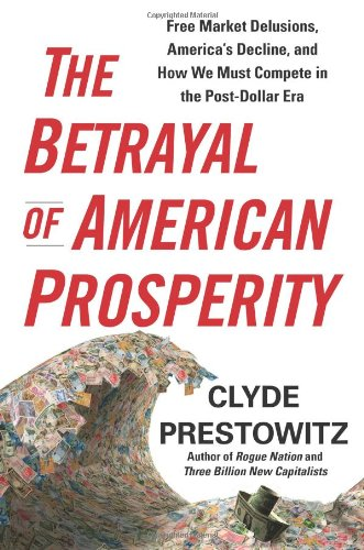 The Betrayal of American Prosperity: Free Market Delusions, America's Decline, and How We Must Compete in the Post-Dollar Era 9781439119792
