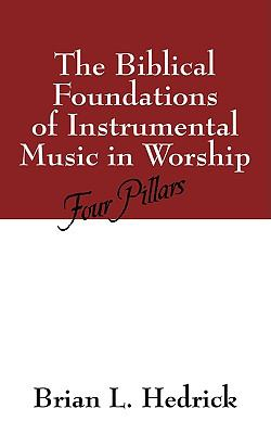 The Biblical Foundations of Instrumental Music in Worship: Four Pillars 9781432711917