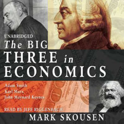 The Big Three in Economics: John Maynard Keynes, Karl Marx, Adam Smith