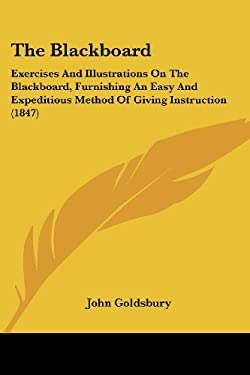 The Blackboard: Exercises and Illustrations on the Blackboard, Furnishing an Easy and Expeditious Method of Giving Instruction (1847) 9781437054507