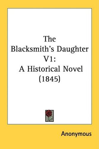 The Blacksmith's Daughter V1: A Historical Novel (1845) 9781437105445
