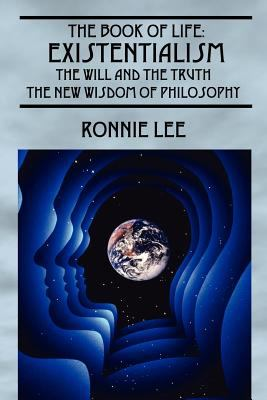 The Book of Life: Existentialism, the Will and the Truth - The New Wisdom of Philosophy 9781432700096