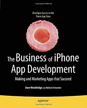 The Business of iPhone App Development: Making and Marketing Apps That Succeed 9781430227335