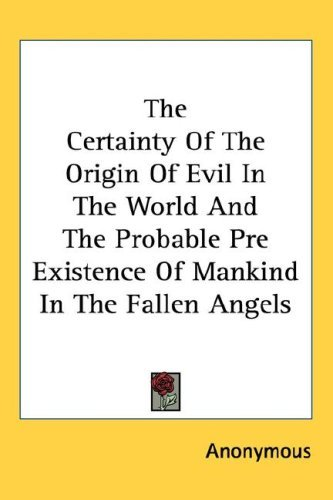 The Certainty of the Origin of Evil in the World and the Probable Pre Existence of Mankind in the Fallen Angels