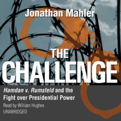 The Challenge: Hamdan V. Rumsfeld and the Fight Over Presidential Power 9781433244001