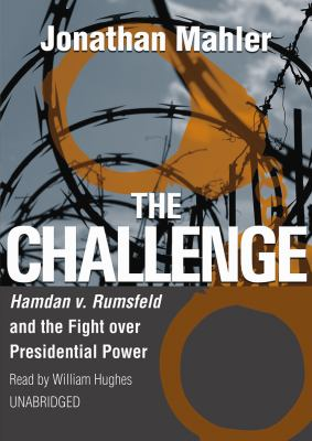 The Challenge: Hamdan v. Rumsfeld and the Fight Over Presidential Power 9781433244032