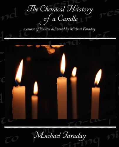 The Chemical History of a Candle - A Course of Lectures Delivered by Michael Faraday 9781438510385