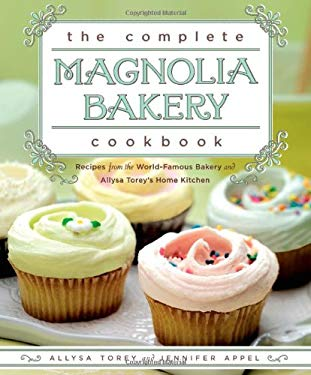 The Complete Magnolia Bakery Cookbook: Recipes from the World-Famous Bakery and Allysa Torey's Home Kitchen 9781439175644