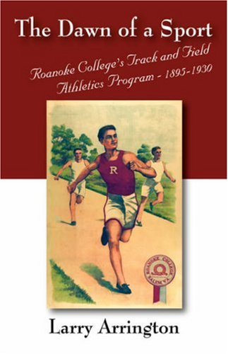 The Dawn of a Sport: Roanoke College's Track and Field Athletics Program - 1895-1930 9781432703677