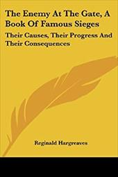 The Enemy at the Gate, a Book of Famous Sieges: Their Causes, Their Progress and Their Consequences - Hargreaves, Reginald