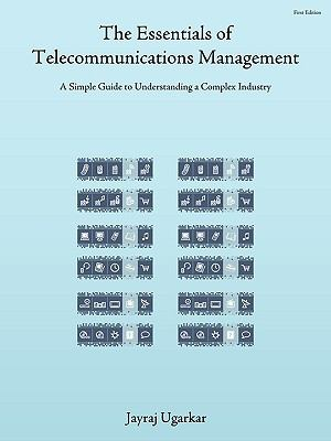 The Essentials of Telecommunications Management: A Simple Guide to Understanding a Complex Industry 9781434397256
