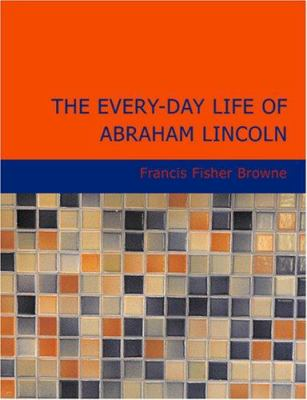 The Every-Day Life of Abraham Lincoln 9781434624611