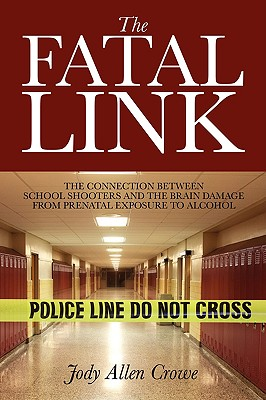 The Fatal Link: The Connection Between School Shooters and the Brain Damage from Prenatal Exposure to Alcohol 9781432729172