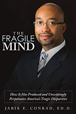 The Fragile Mind: How It Has Produced and Unwittingly Perpetuates America's Tragic Disparities 9781434398871