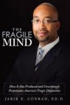 The Fragile Mind: How It Has Produced and Unwittingly Perpetuates America's Tragic Disparities 9781434398888