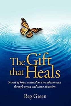 The Gift That Heals: Stories of Hope, Renewal Adn Transformation Through Organ Adn Tissue Donation 9781434350695