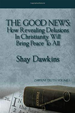 The Good News: How Revealing Delusions in Christianity Will Bring Peace to All: Dawkins Truth: Volume 1 9781432777616
