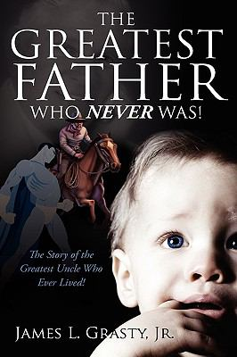 The Greatest Father Who Never Was!: The Story of the Greatest Uncle Who Ever Lived! 9781432751210