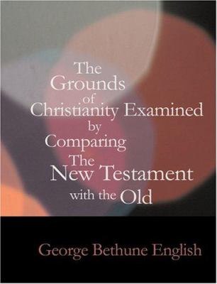 The Grounds of Christianity Examined by Comparing the New Testament with the Old 9781434627629