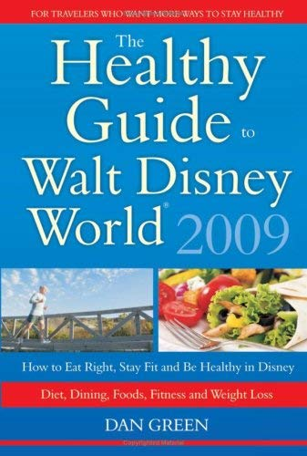 The Healthy Guide to Walt Disney World: How to Eat Right and Stay Fit in Disney - The New Diet, Dining, Food, Fitness and Complete Weight Loss Book 9781432732509