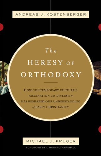 The Heresy of Orthodoxy: How Contemporary Culture's Fascination with Diversity Has Reshaped Our Understanding of Early Christianity 9781433501432