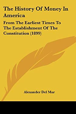 The History of Money in America: From the Earliest Times to the Establishment of the Constitution (1899) 9781437052909