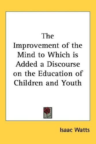 The Improvement of the Mind to Which Is Added a Discourse on the Education of Children and Youth 9781432619589