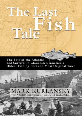 The Last Fish Tale: The Fate of the Atlantic and Survival in Gloucester, America's Oldest Fishing Port and Most Original Town 9781433214806